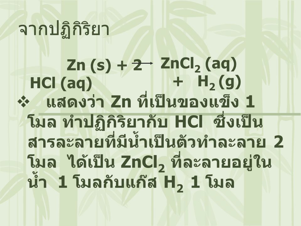 Zn (s) + 2 HCl (aq) จากปฏิกิริยา  แสดงว่า Zn ที่เป็นของแข็ง 1 โมล ทำปฏิกิริยากับ HCl ซึ่งเป็น สารละลายที่มีน้ำเป็นตัวทำละลาย 2 โมล ได้เป็น ZnCl 2 ที่