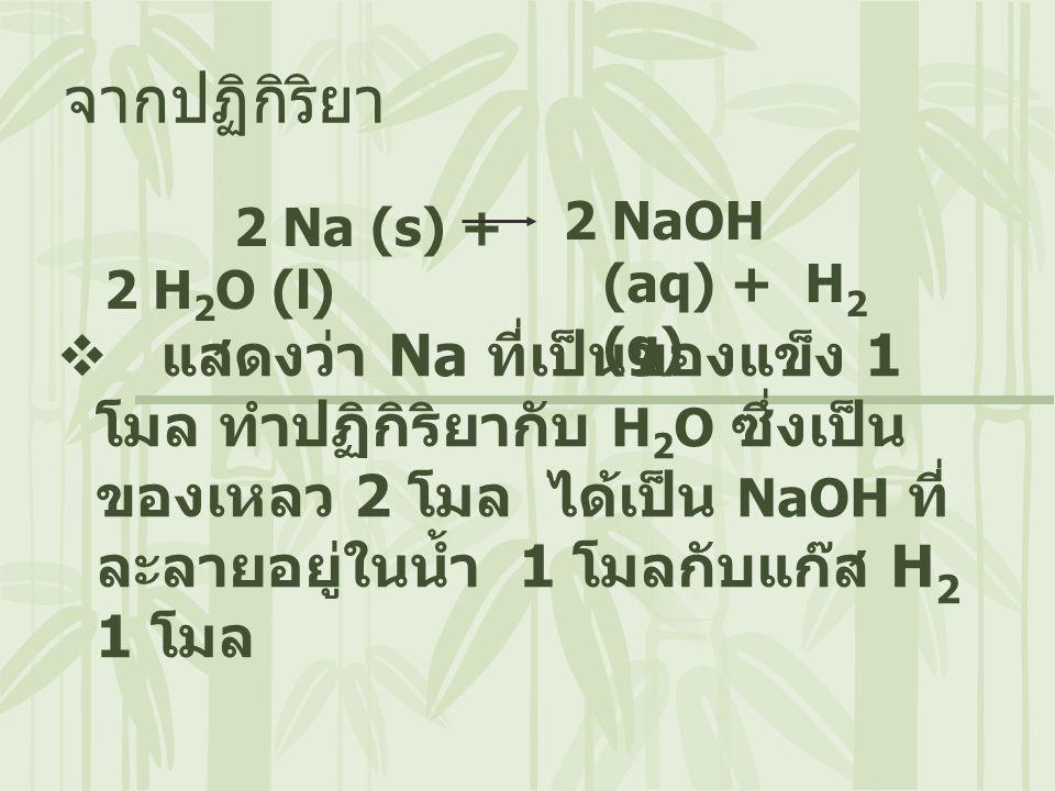 2 Na (s) + 2 H 2 O (l) จากปฏิกิริยา  แสดงว่า Na ที่เป็นของแข็ง 1 โมล ทำปฏิกิริยากับ H 2 O ซึ่งเป็น ของเหลว 2 โมล ได้เป็น NaOH ที่ ละลายอยู่ในน้ำ 1 โม