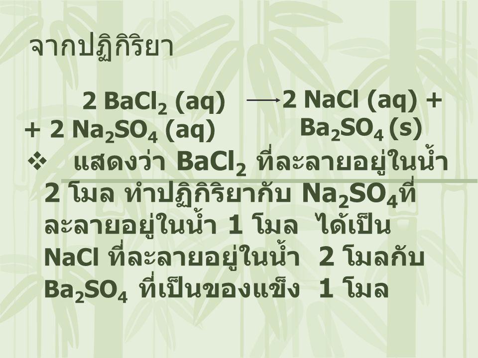 2 BaCl 2 (aq) + 2 Na 2 SO 4 (aq) จากปฏิกิริยา  แสดงว่า BaCl 2 ที่ละลายอยู่ในน้ำ 2 โมล ทำปฏิกิริยากับ Na 2 SO 4 ที่ ละลายอยู่ในน้ำ 1 โมล ได้เป็น NaCl