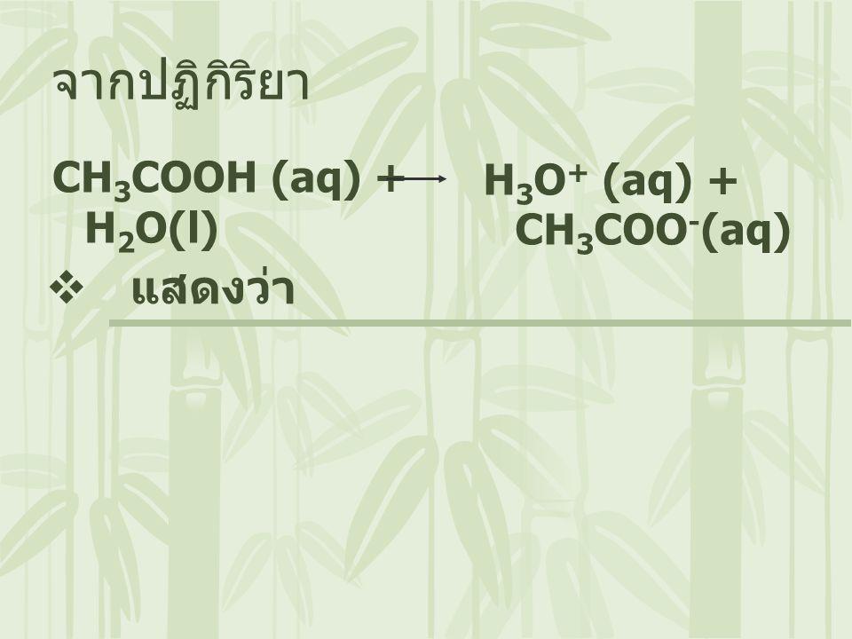 CH 3 COOH (aq) + H 2 O(l) จากปฏิกิริยา  แสดงว่า H 3 O + (aq) + CH 3 COO - (aq)