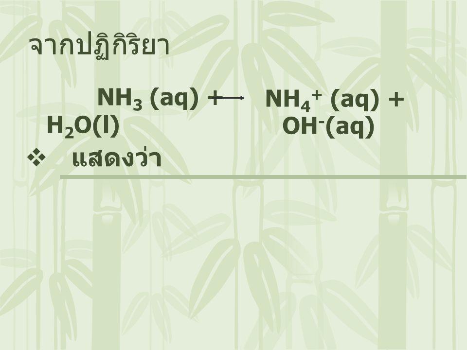 NH 3 (aq) + H 2 O(l) จากปฏิกิริยา  แสดงว่า NH 4 + (aq) + OH - (aq)