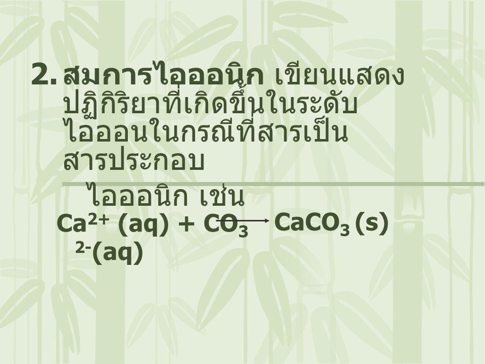 2. สมการไอออนิก เขียนแสดง ปฏิกิริยาที่เกิดขึ้นในระดับ ไอออนในกรณีที่สารเป็น สารประกอบ ไอออนิก เช่น Ca 2+ (aq) + CO 3 2- (aq) CaCO 3 (s)