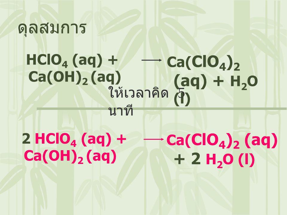 HClO 4 (aq) + Ca(OH) 2 (aq) ดุลสมการ Ca( ClO 4 ) 2 (aq) + H 2 O (l) 2 HClO 4 (aq) + Ca(OH) 2 (aq) Ca( ClO 4 ) 2 (aq) + 2 H 2 O (l) ให้เวลาคิด 5 นาที
