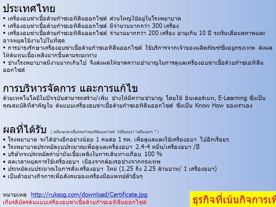 ประเทศไทย  เครื่องอบฆ่าเชื้อด้วยก๊าซเอทิลีนออกไซด์ ส่วนใหญ่ใช้อยู่ในโรงพยาบาล  เครื่องอบฆ่าเชื้อด้วยก๊าซเอทิลีนออกไซด์ มีจำนวนมากกว่า 300 เครื่อง  เครื่องอบฆ่าเชื้อด้วยก๊าซเอทิลีนออกไซด์ จำนวนมากกว่า 200 เครื่อง อายุเกิน 10 ปี จะเริ่มเสื่อมสภาพและ อาจหยุดใช้งานไปในที่สุด  การบำรุงรักษาเครื่องอบฆ่าเชื้อด้วยก๊าซเอทิลีนออกไซด์ ใช้บริการจากเจ้าของผลิตภัณฑ์ซึ่งอยู่กรุงเทพ ส่งผล ให้ต้นทุนเชื้อเพลิงมากขึ้นตามระยะทาง  ช่างโรงพยาบาลมีงานมากเกินไป จึงส่งผลให้ขาดความชำนาญในการดูแลเครื่องอบฆ่าเชื้อด้วยก๊าซเอทิลีน ออกไซด์ ธุรกิจที่เน้นกิจการเพื่อสังคม การบริหารจัดการ และการแก้ไข ด้วยเทคโนโลยีในปัจจุบันสามารถสร้าง/เพิ่ม ช่างให้มีความชำนาญ โดยใช้ อินเตอร์เนท, E-Learning ซึ่งเป็น คุณสมบัติที่สำคัญใน ต้นแบบเครื่องอบฆ่าเชื้อด้วยก๊าซเอทิลีนออกไซด์ ซึ่งเป็น Know How ของเราเอง ผลที่ได้รับ ( เครื่องอบฆ่าเชื้อด้วยก๊าซเอทิลีนออกไซด์ ใช้ชื่อย่อว่า เครื่องอบฯ ) • โรงพยาบาล จะได้ช่างอีกอย่างน้อย 1 คนต่อ 1 รพ.