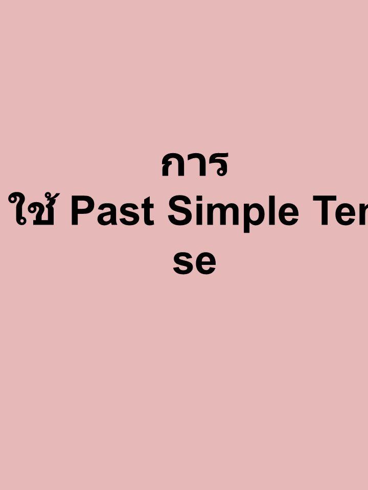 Past Simple Tense คือเหตุการณ์ในอดีตที่เกิดขึ้นและสิ้นสุดไปแล้วในอดีต รูปแบบ Subject + V.2* + Object หรือส่วนขยาย ago ผ่านมาแล้ว yesterday เมื่อวานนี้ last night เมื่อคืนนี้ last week สัปดาห์ที่แล้ว last month เดือนที่แล้ว last year ปีที่แล้ว a long time เป็นเวลานานแล้ว the day before yesterda y เมื่อวานซืนนี้ in 2000 ในปี 2000 this morning เมื่อเช้านี้