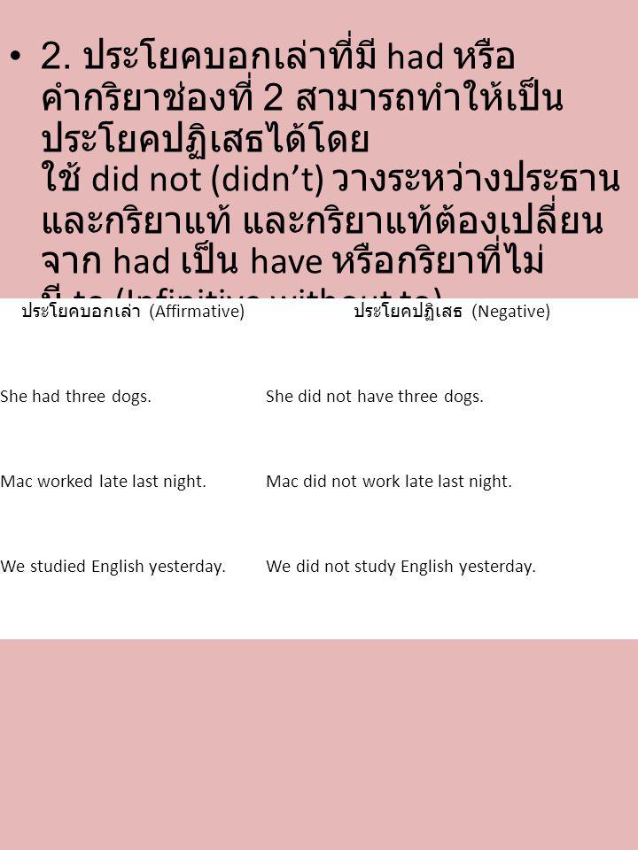 • 2. ประโยคบอกเล่าที่มี had หรือ คำกริยาช่องที่ 2 สามารถทำให้เป็น ประโยคปฏิเสธได้โดย ใช้ did not (didn't) วางระหว่างประธาน และกริยาแท้ และกริยาแท้ต้อง