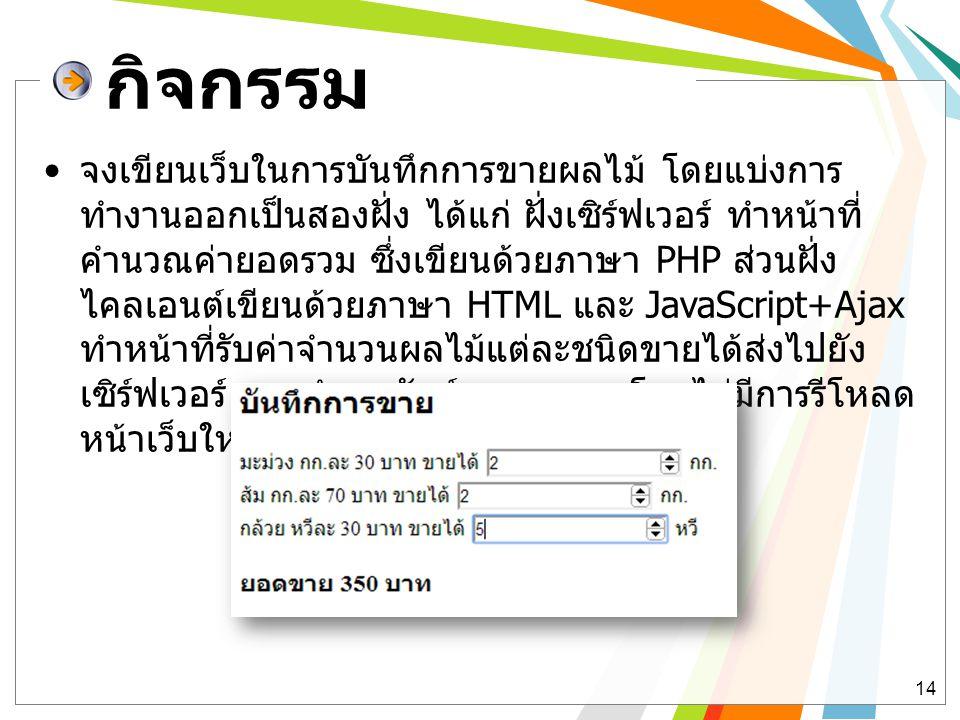 กิจกรรม • จงเขียนเว็บในการบันทึกการขายผลไม้ โดยแบ่งการ ทำงานออกเป็นสองฝั่ง ได้แก่ ฝั่งเซิร์ฟเวอร์ ทำหน้าที่ คำนวณค่ายอดรวม ซึ่งเขียนด้วยภาษา PHP ส่วนฝ