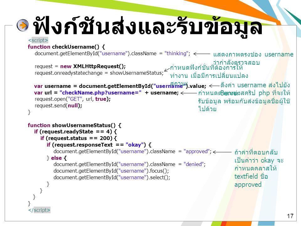 ฟังก์ชันส่งและรับข้อมูล 17 function checkUsername() { document.getElementById( username ).className = thinking ; request = new XMLHttpRequest(); request.onreadystatechange = showUsernameStatus; var username = document.getElementById( username ).value; var url = checkName.php?username= + username; request.open( GET , url, true); request.send(null); } function showUsernameStatus() { if (request.readyState == 4) { if (request.status == 200) { if (request.responseText == okay ) { document.getElementById( username ).className = approved ; } else { document.getElementById( username ).className = denied ; document.getElementById( username ).focus(); document.getElementById( username ).select(); } กำหนดตำแหน่งสคริป php ที่จะให้ รับข้อมูล พร้อมกับส่งข้อมูลชื่อผู้ใช้ ไปด้วย กำหนดฟังก์ชั่นที่ต้องการให้ ทำงาน เมื่อมีการเปลี่ยนแปลง สถานะ แสดงภาพตรงช่อง username ว่ากำลังตรวจสอบ ดึงค่า username ส่งไปยัง Server ถ้าค่าที่ตอบกลับ เป็นคำว่า okay จะ กำหนดคลาสให้ textfield ชื่อ approved