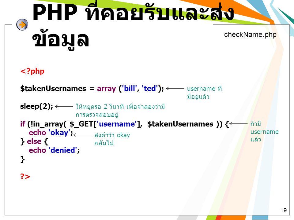 PHP ที่คอยรับและส่ง ข้อมูล 19 <?php $takenUsernames = array ('bill', 'ted'); sleep(2); if (!in_array( $_GET['username'], $takenUsernames )) { echo 'ok