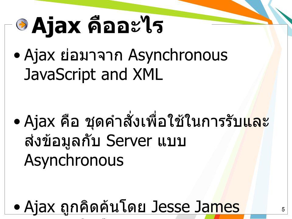 สถาปัตยกรรมเว็บที่ไม่ใช้ และใช้ Ajax 6 Server-side Client-side User Interface Ajax Engine Web Server Backend Processing: database, business process JavaScript: send() HTTP Respond text, HTML, JSON HTTP request text, HTML, JSON Server-side Client-side User Interface Web Server Backend Processing: database, business process HTTP Respond text, HTML HTTP request เว็บที่ไม่ใช้ Ajax เว็บที่ใช้ Ajax