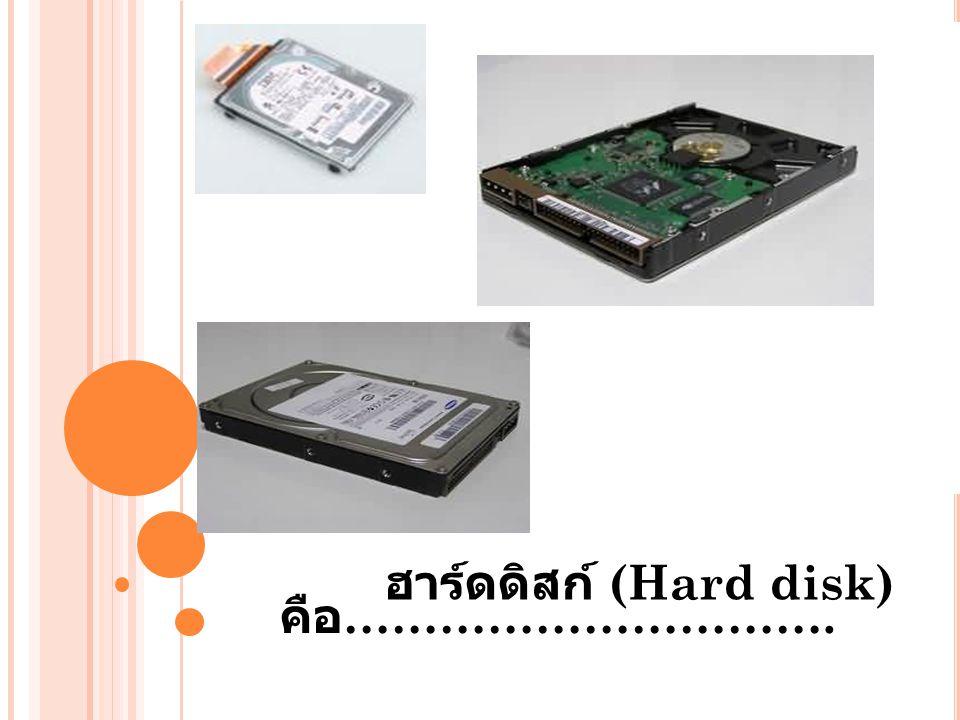 คือ …………………………. ฮาร์ดดิสก์ (Hard disk)