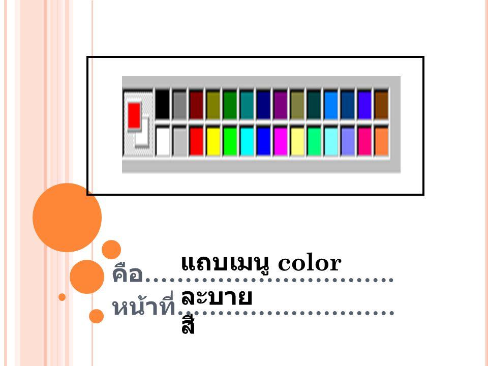 คือ …………………………. หน้าที่ ……………………… แถบเมนู color ละบาย สี