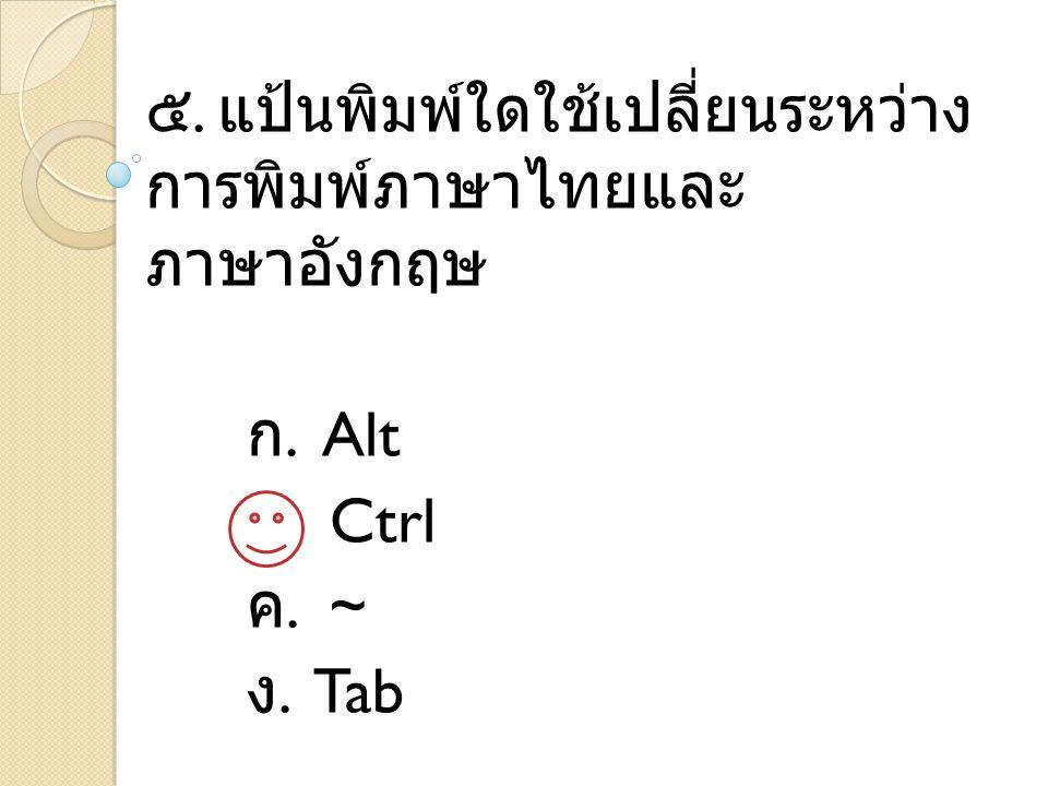 ๕. แป้นพิมพ์ใดใช้เปลี่ยนระหว่าง การพิมพ์ภาษาไทยและ ภาษาอังกฤษ ก. Alt ข. Ctrl ค. ~ ง. Tab