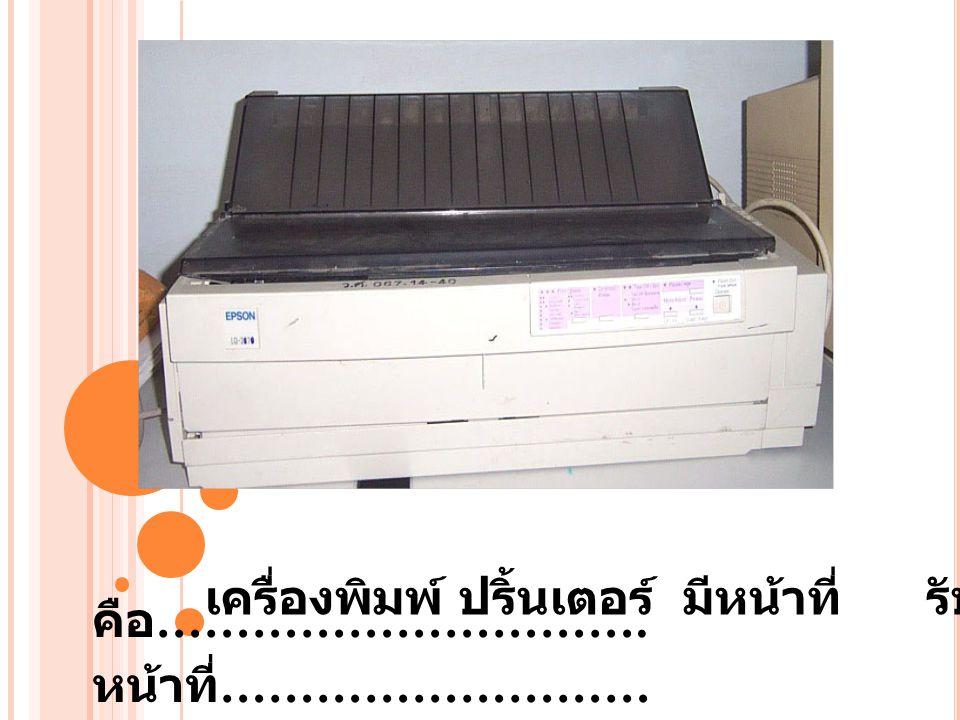 คือ …………………………. หน้าที่ ……………………… เครื่องพิมพ์ ปริ้นเตอร์ มีหน้าที่ รับคำสั่งพิมพ์งาน