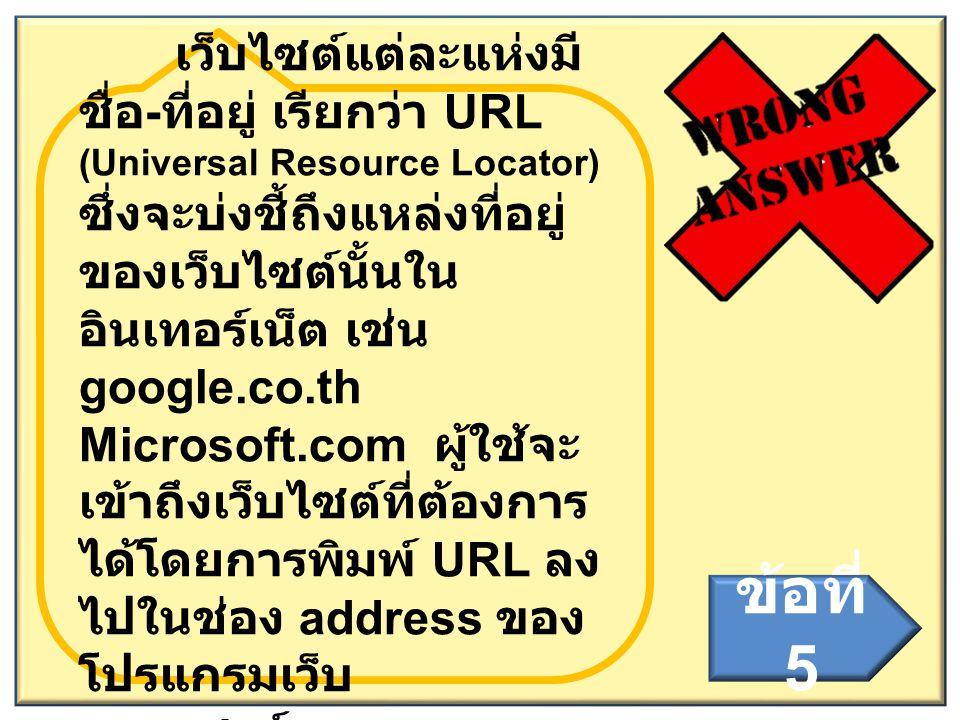 เว็บไซต์แต่ละแห่งมี ชื่อ - ที่อยู่ เรียกว่า URL (Universal Resource Locator) ซึ่งจะบ่งชี้ถึงแหล่งที่อยู่ ของเว็บไซต์นั้นใน อินเทอร์เน็ต เช่น google.co
