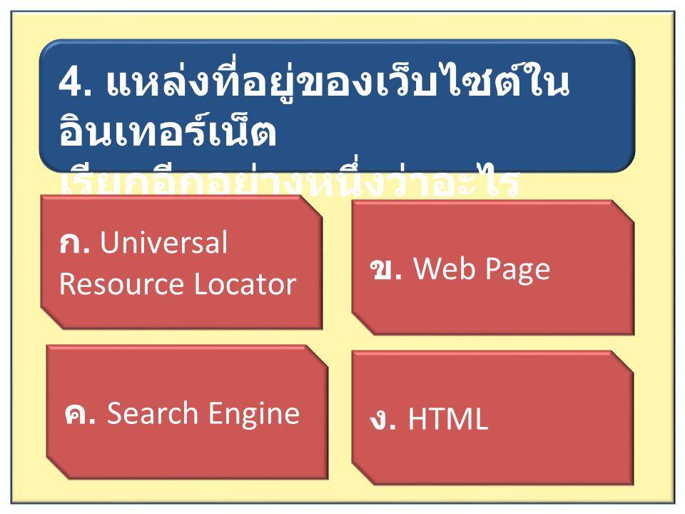 4. แหล่งที่อยู่ของเว็บไซต์ใน อินเทอร์เน็ต เรียกอีกอย่างหนึ่งว่าอะไร ก. Universal Resource Locator ค. Search Engine ข. Web Page ง. HTML
