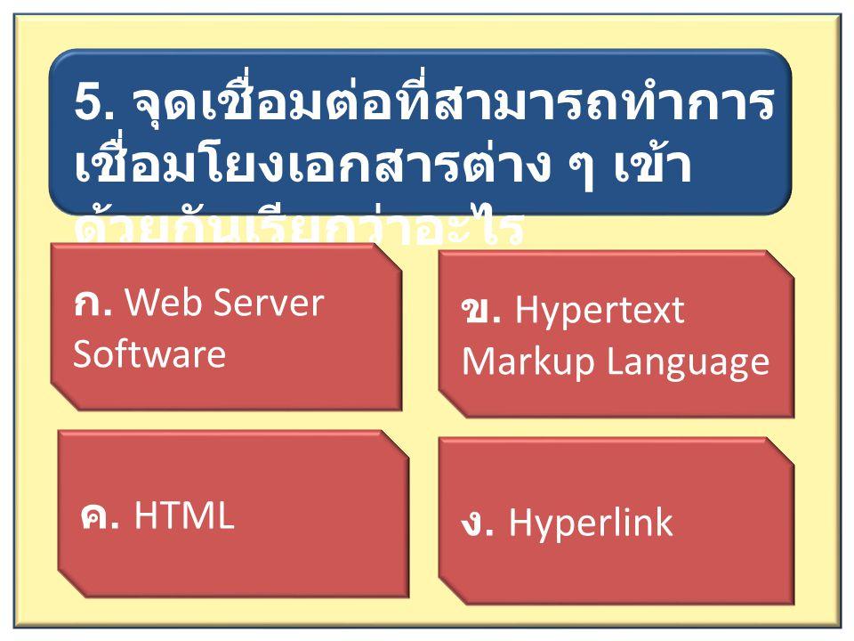 5. จุดเชื่อมต่อที่สามารถทำการ เชื่อมโยงเอกสารต่าง ๆ เข้า ด้วยกันเรียกว่าอะไร ก. Web Server Software ค. HTML ข. Hypertext Markup Language ง. Hyperlink