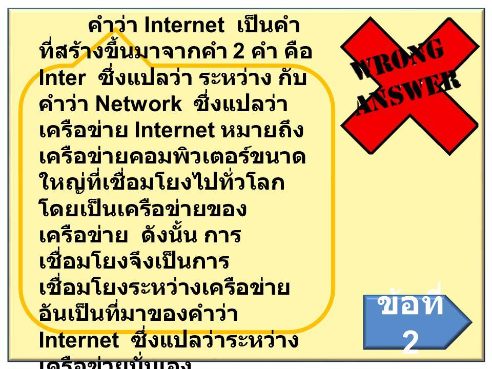 คำว่า Internet เป็นคำ ที่สร้างขึ้นมาจากคำ 2 คำ คือ Inter ซึ่งแปลว่า ระหว่าง กับ คำว่า Network ซึ่งแปลว่า เครือข่าย Internet หมายถึง เครือข่ายคอมพิวเตอ