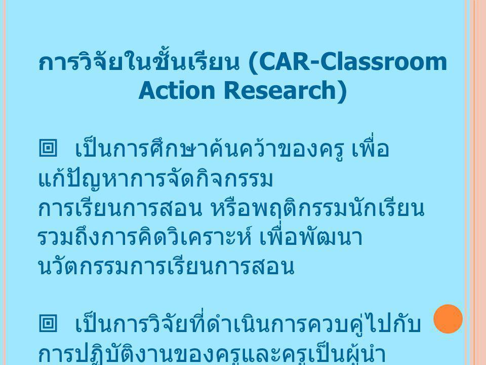 การวิจัยในชั้นเรียน (CAR-Classroom Action Research)  เป็นการศึกษาค้นคว้าของครู เพื่อ แก้ปัญหาการจัดกิจกรรม การเรียนการสอน หรือพฤติกรรมนักเรียน รวมถึงการคิดวิเคราะห์ เพื่อพัฒนา นวัตกรรมการเรียนการสอน  เป็นการวิจัยที่ดำเนินการควบคู่ไปกับ การปฏิบัติงานของครูและครูเป็นผู้นำ ผลการวิจัยนั้นมาใช้ประโยชน์