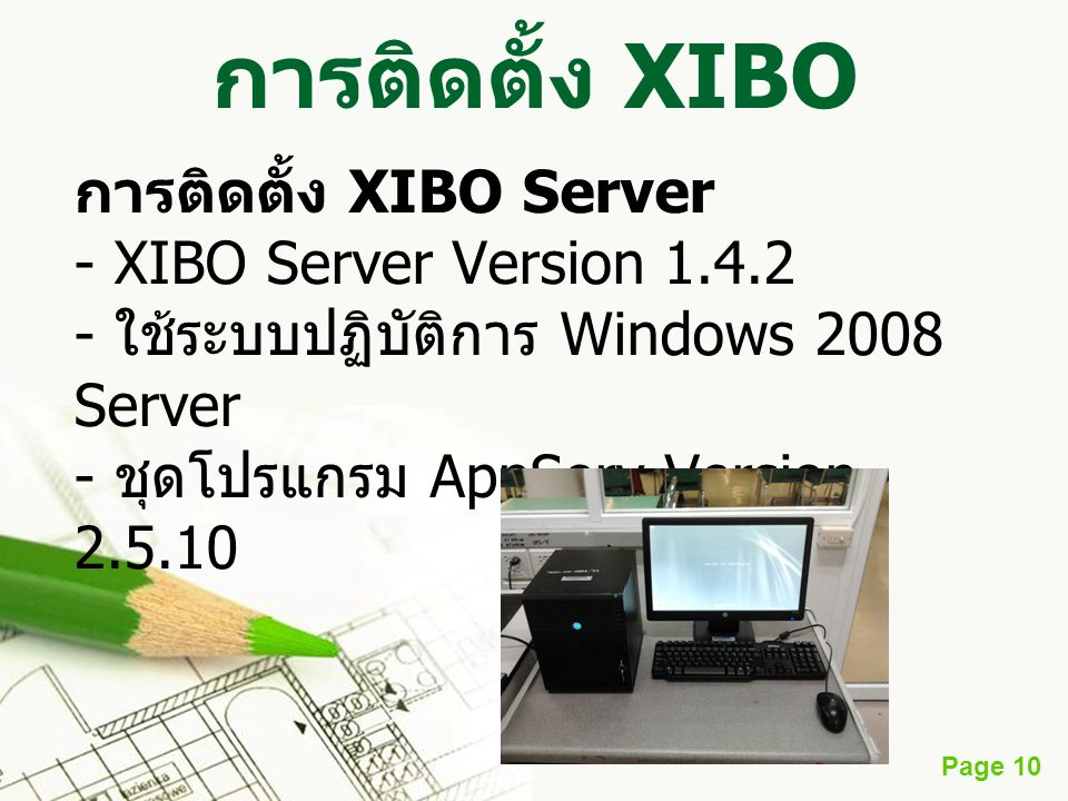 Page 10 การติดตั้ง XIBO การติดตั้ง XIBO Server - XIBO Server Version 1.4.2 - ใช้ระบบปฏิบัติการ Windows 2008 Server - ชุดโปรแกรม AppServ Version 2.5.10