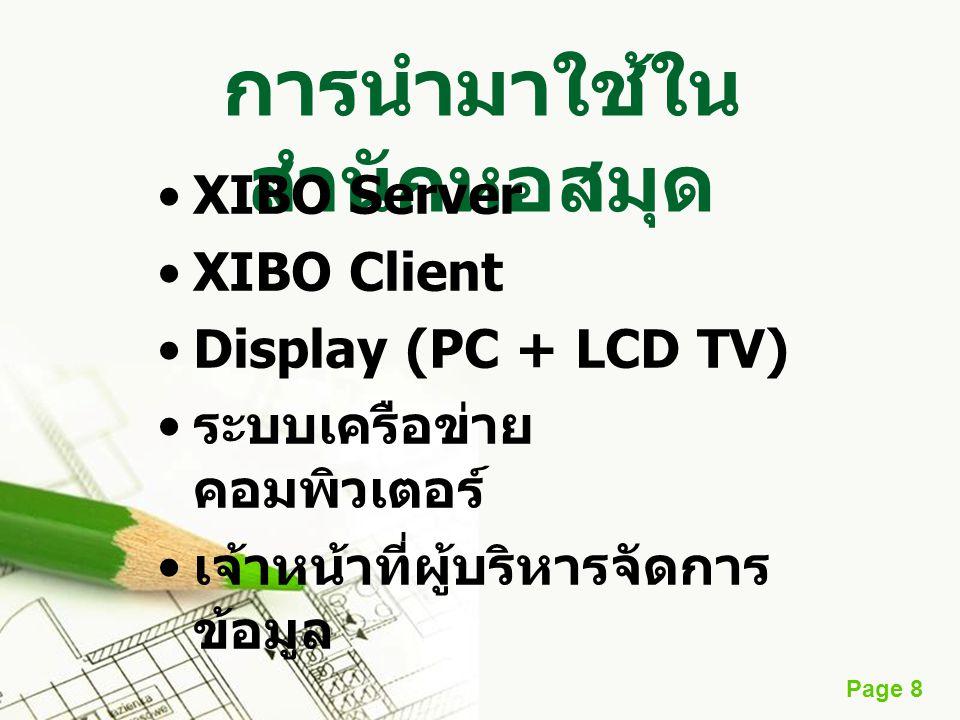 Page 8 การนำมาใช้ใน สำนักหอสมุด •XIBO Server •XIBO Client •Display (PC + LCD TV) • ระบบเครือข่าย คอมพิวเตอร์ • เจ้าหน้าที่ผู้บริหารจัดการ ข้อมูล