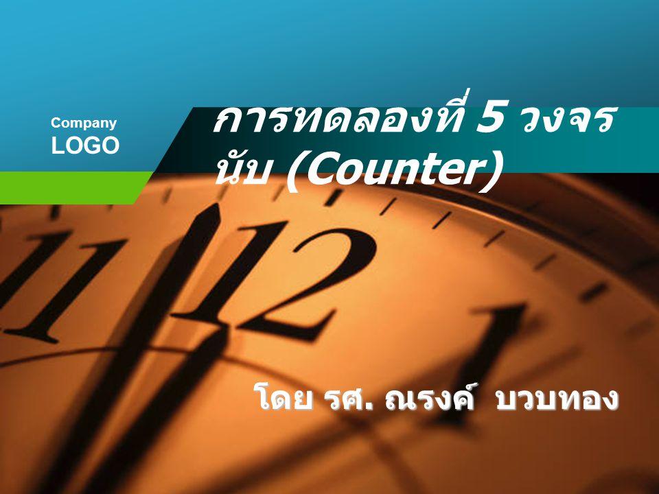 Company LOGO การทดลองที่ 5 วงจร นับ (Counter) โดย รศ. ณรงค์ บวบทอง