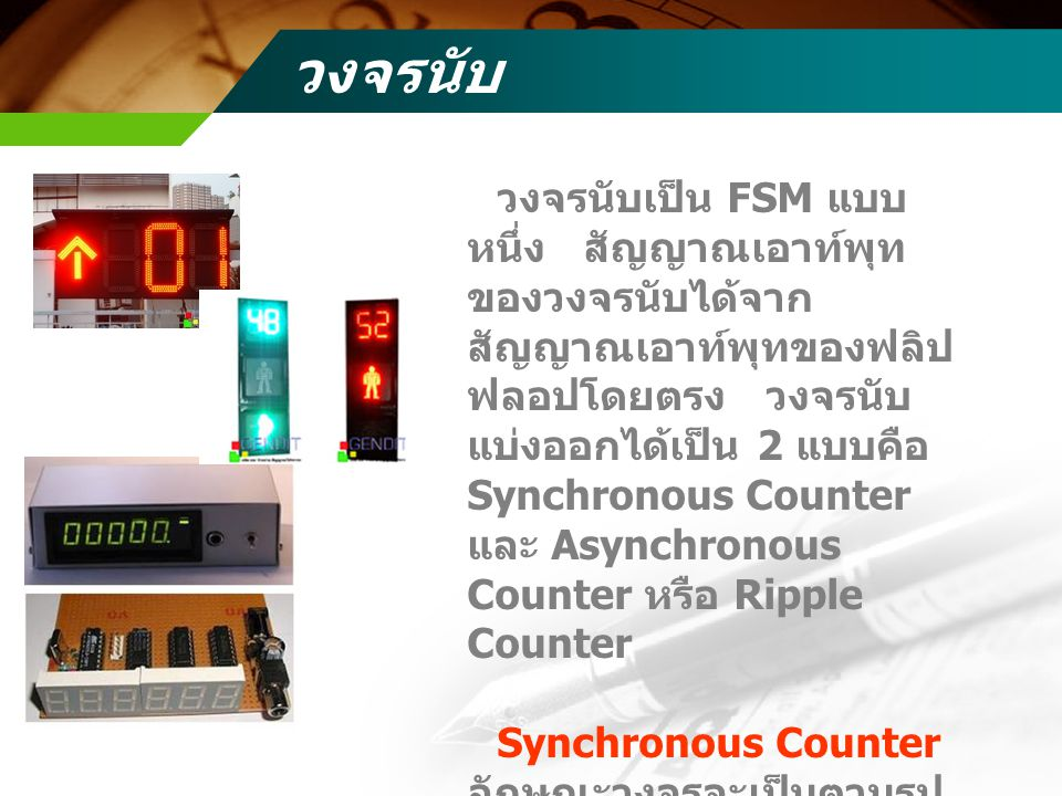 วงจรนับ วงจรนับเป็น FSM แบบ หนึ่ง สัญญาณเอาท์พุท ของวงจรนับได้จาก สัญญาณเอาท์พุทของฟลิป ฟลอปโดยตรง วงจรนับ แบ่งออกได้เป็น 2 แบบคือ Synchronous Counter