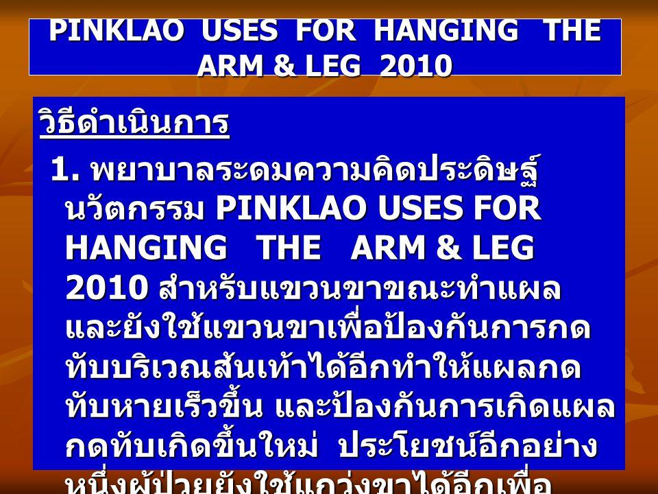 วิธีดำเนินการ 1. พยาบาลระดมความคิดประดิษฐ์ นวัตกรรม PINKLAO USES FOR HANGING THE ARM & LEG 2010 สำหรับแขวนขาขณะทำแผล และยังใช้แขวนขาเพื่อป้องกันการกด