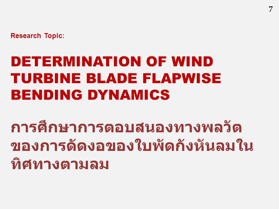 7 DETERMINATION OF WIND TURBINE BLADE FLAPWISE BENDING DYNAMICS การศึกษาการตอบสนองทางพลวัต ของการดัดงอของใบพัดกังหันลมใน ทิศทางตามลม Research Topic: