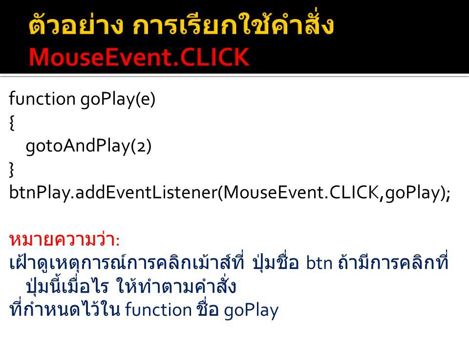 function goPlay(e) { gotoAndPlay(2) } btnPlay.addEventListener(MouseEvent.CLICK,goPlay); หมายความว่า : เฝ้าดูเหตุการณ์การคลิกเม้าส์ที่ ปุ่มชื่อ btn ถ้ามีการคลิกที่ ปุ่มนี้เมื่อไร ให้ทำตามคำสั่ง ที่กำหนดไว้ใน function ชื่อ goPlay