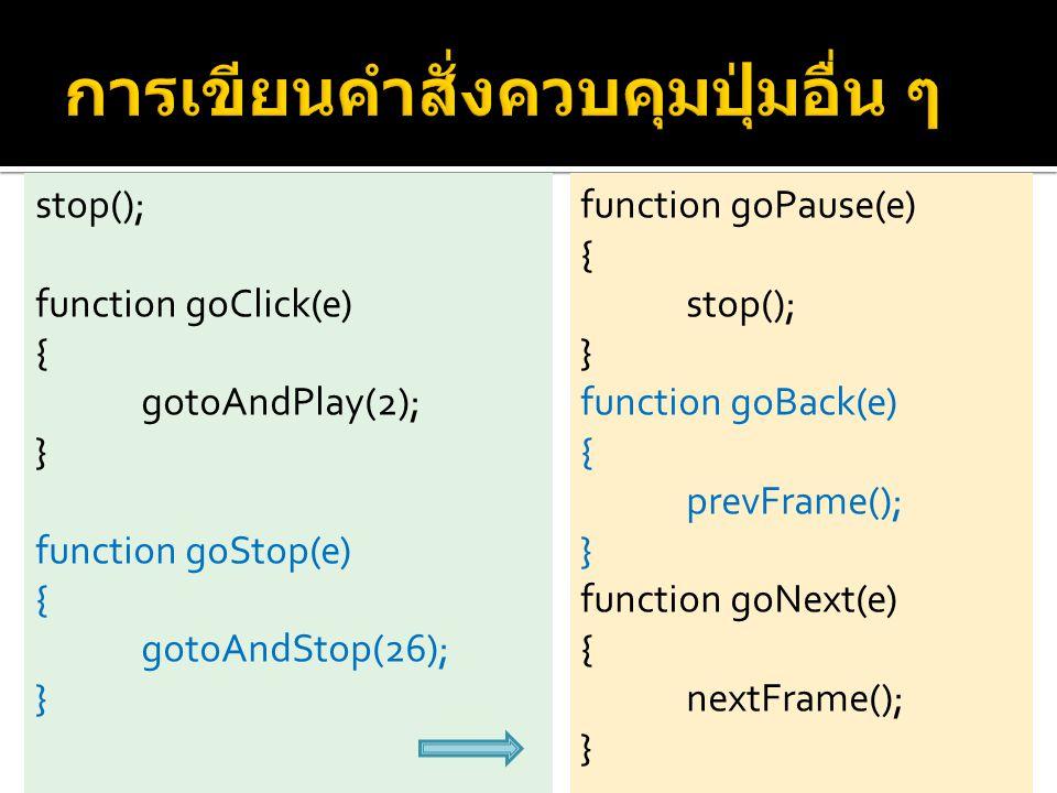 stop(); function goClick(e) { gotoAndPlay(2); } function goStop(e) { gotoAndStop(26); } function goPause(e) { stop(); } function goBack(e) { prevFrame(); } function goNext(e) { nextFrame(); }