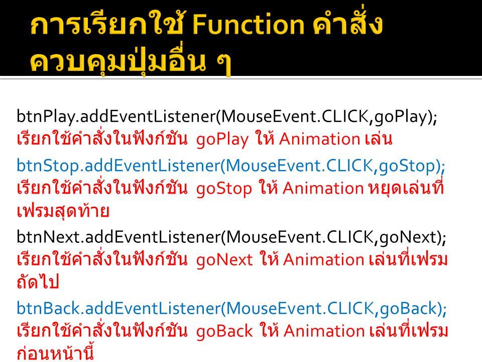 btnPlay.addEventListener(MouseEvent.CLICK,goPlay); เรียกใช้คำสั่งในฟังก์ชัน goPlay ให้ Animation เล่น btnStop.addEventListener(MouseEvent.CLICK,goStop); เรียกใช้คำสั่งในฟังก์ชัน goStop ให้ Animation หยุดเล่นที่ เฟรมสุดท้าย btnNext.addEventListener(MouseEvent.CLICK,goNext); เรียกใช้คำสั่งในฟังก์ชัน goNext ให้ Animation เล่นที่เฟรม ถัดไป btnBack.addEventListener(MouseEvent.CLICK,goBack); เรียกใช้คำสั่งในฟังก์ชัน goBack ให้ Animation เล่นที่เฟรม ก่อนหน้านี้ btnPause.addEventListener(MouseEvent.CLICK,goPause); เรียกใช้คำสั่งในฟังก์ชัน goPause ให้ Animation หยุดเล่นที่ เฟรมปัจจันที่กำลังเล่นอยู่