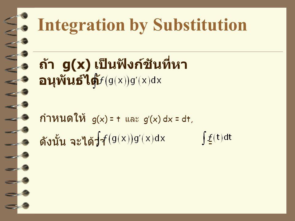 Integration by Substitution ถ้า g(x) เป็นฟังก์ชันที่หา อนุพันธ์ได้ กำหนดให้ g(x) = t และ g'(x) dx = dt, ดังนั้น จะได้ว่า =
