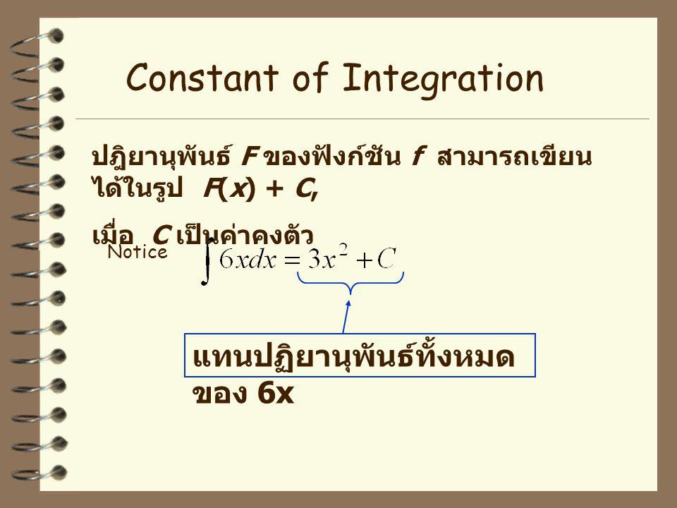 ปฎิยานุพันธ์ F ของฟังก์ชัน f สามารถเขียน ได้ในรูป F(x) + C, เมื่อ C เป็นค่าคงตัว Notice Constant of Integration แทนปฏิยานุพันธ์ทั้งหมด ของ 6x