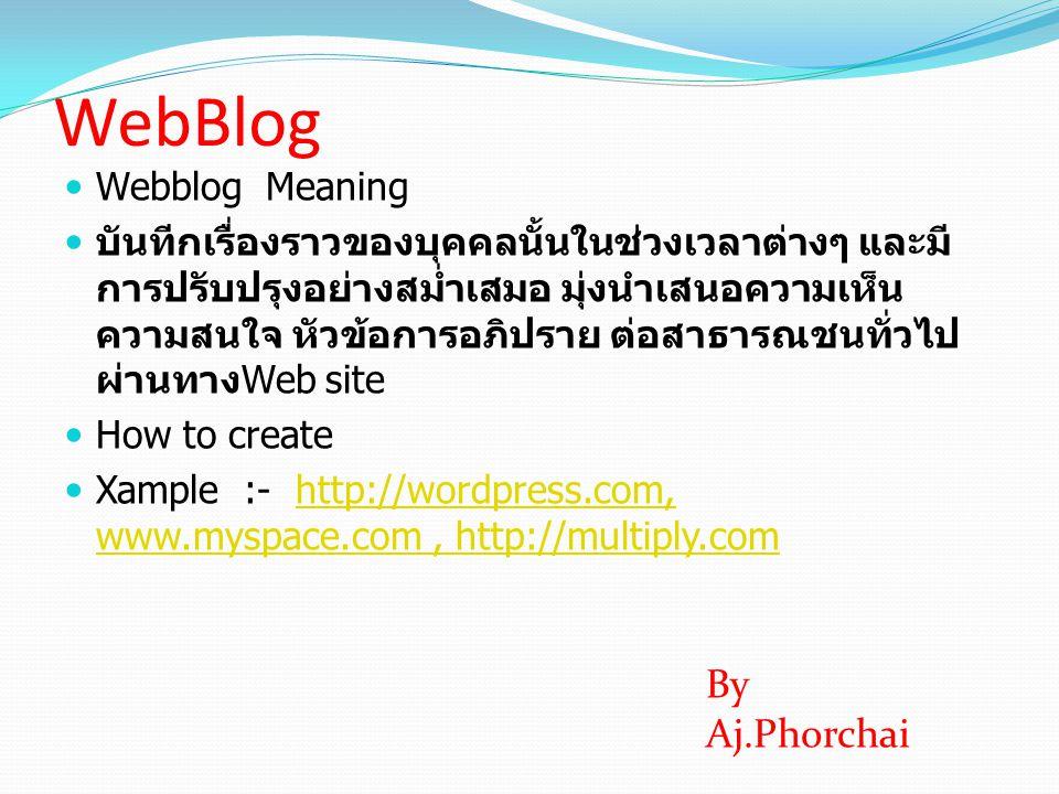 WebBlog  Webblog Meaning  บันทีกเรื่องราวของบุคคลนั้นในช่วงเวลาต่างๆ และมี การปรับปรุงอย่างสม่ำเสมอ มุ่งนำเสนอความเห็น ความสนใจ หัวข้อการอภิปราย ต่อ