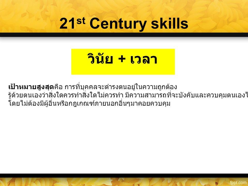 21 st Century skills วินัย + เวลา เป้าหมายสูงสุดคือ การที่บุคคลจะดำรงตนอยู่ในความถูกต้อง รู้ด้วยตนเองว่าสิ่งใดควรทำสิ่งใดไม่ควรทำ มีความสามารถที่จะบัง
