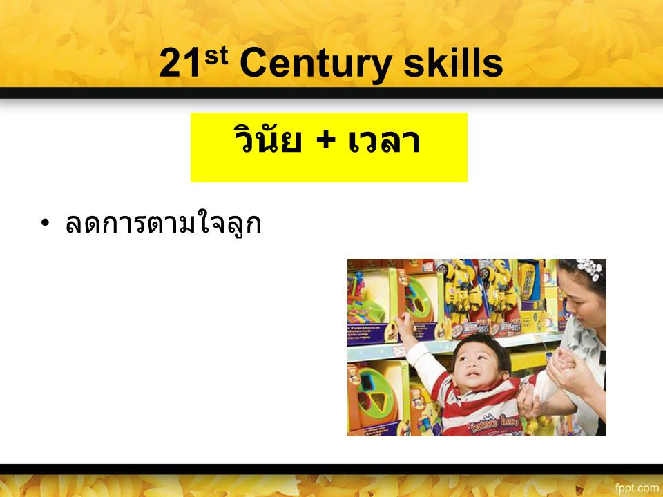 21 st Century skills • ลดการตามใจลูก วินัย + เวลา
