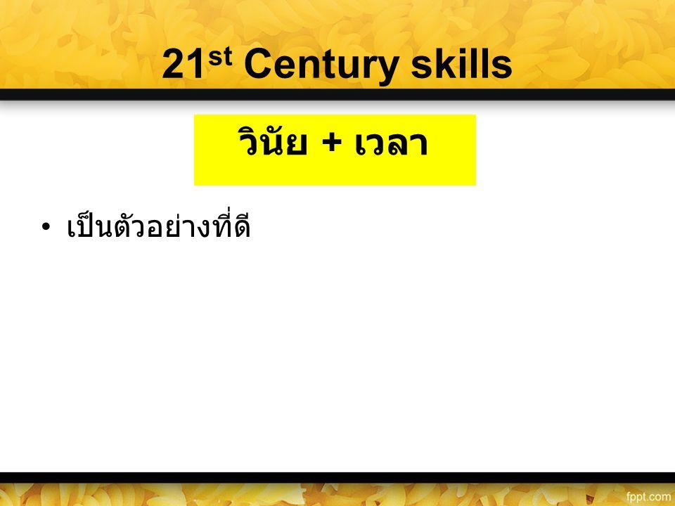 21 st Century skills • เป็นตัวอย่างที่ดี วินัย + เวลา