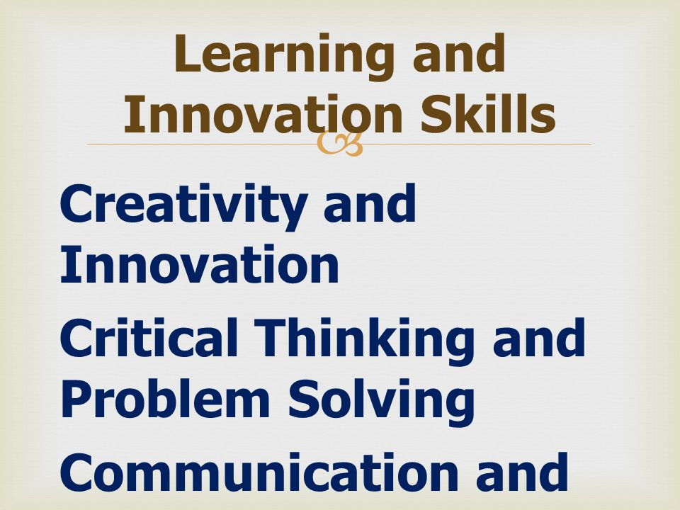  Creativity and Innovation Critical Thinking and Problem Solving Communication and Collaboration Learning and Innovation Skills