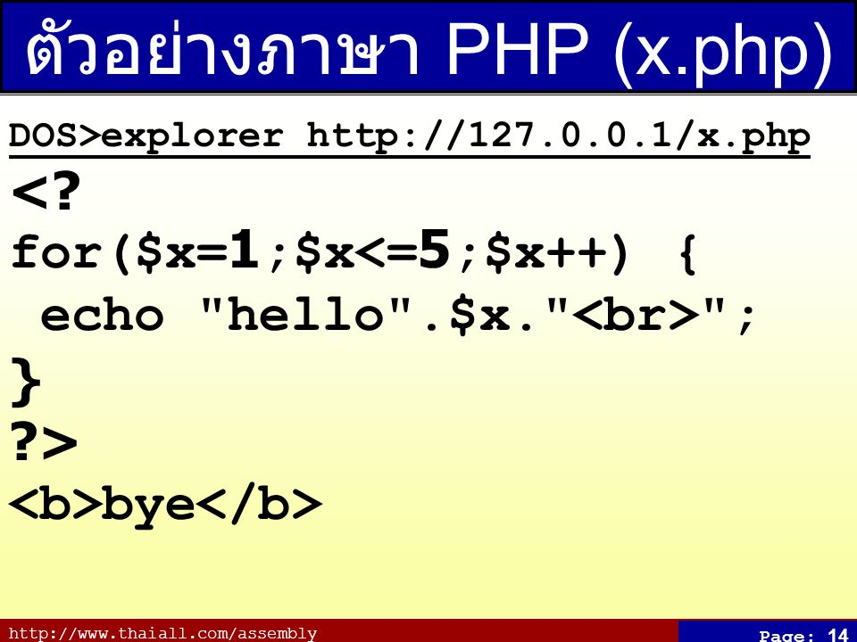 http://www.thaiall.com/assembly Page: 14 ตัวอย่างภาษา PHP (x.php) DOS>explorer http://127.0.0.1/x.php <? for($x=1;$x<=5;$x++) { echo