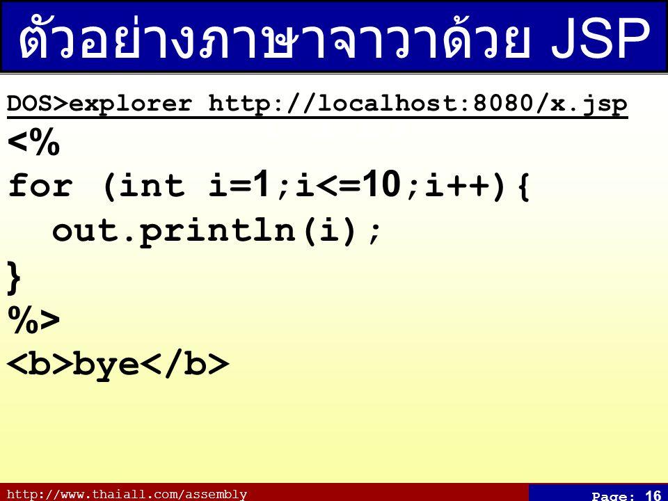 http://www.thaiall.com/assembly Page: 16 ตัวอย่างภาษาจาวาด้วย JSP (x.jsp) DOS>explorer http://localhost:8080/x.jsp <% for (int i=1;i<=10;i++){ out.pri