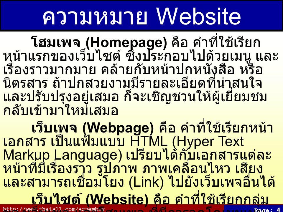 http://www.thaiall.com/assembly Page: 5 เปรียบเทียบ Website โฮมเพจ (Homepage) เปรียบเสมือนบ้าน ที่มีแผนที่อยู่หน้า ประตูว่าท่านจะเดินไปพบใครห้องไหน ทางชั้นไหน เว็บเพจ (Webpage) เปรียบเสมือนห้อง ที่เก็บข้อมูล เฉพาะเรื่องใดเรื่องหนึ่ง เช่น ครอบครัว สินค้า สะสม เว็บไซต์ (Website) เปรียบเสมือนหมู่บ้าน เพราะเห็นชื่อ หมู่บ้าน ก็ต้องคาดหวังได้ว่าจะพบอะไร ในหมู่บ้านนี้