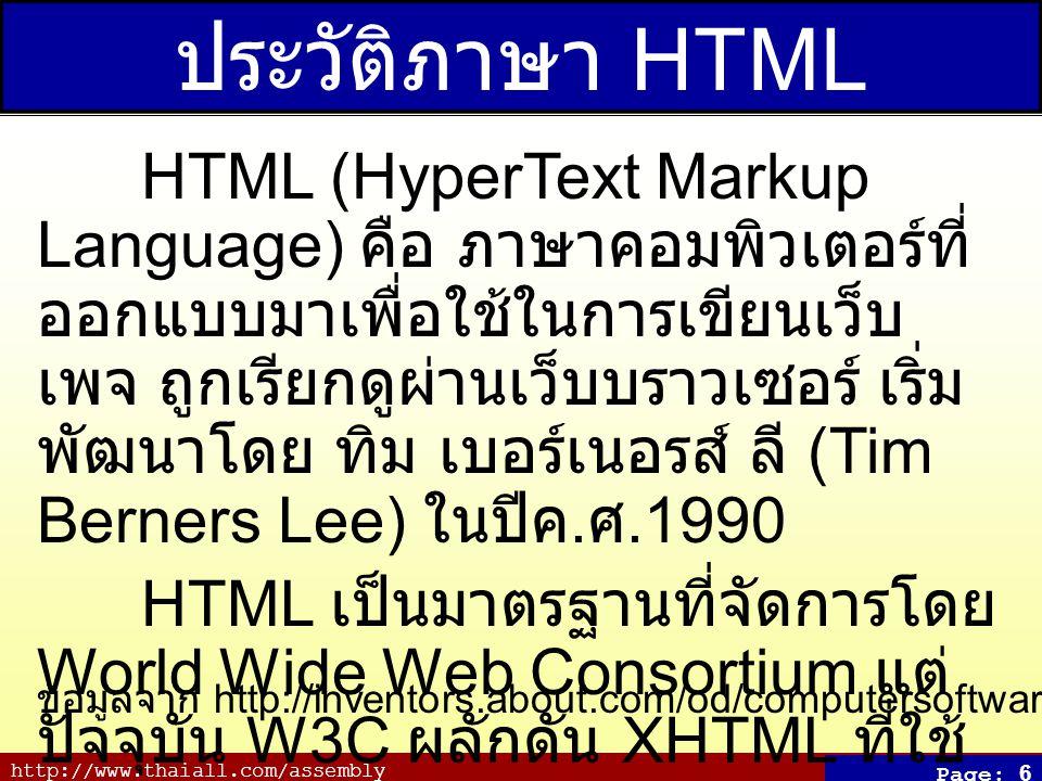 http://www.thaiall.com/assembly Page: 6 ประวัติภาษา HTML HTML (HyperText Markup Language) คือ ภาษาคอมพิวเตอร์ที่ ออกแบบมาเพื่อใช้ในการเขียนเว็บ เพจ ถู