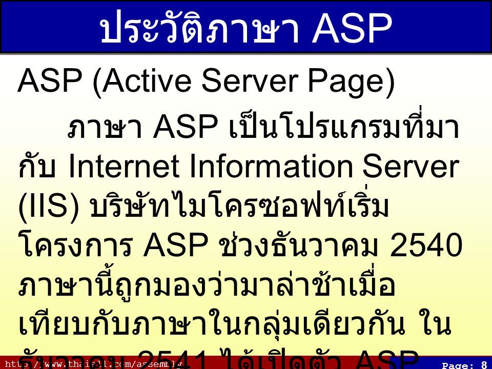 http://www.thaiall.com/assembly Page: 9 ประวัติภาษา JSP JSP (Java Server Page) ภาษา JSP เป็นเทคโนโลยีของจา วาสำหรับสร้าง HTML, XML หรือ ตามที่ผู้ใช้ร้องขอ มีตัวแปลภาษาคือ Tomcat Apache และ Java Compiler พัฒนาโดย James Duncan Davidson ค.