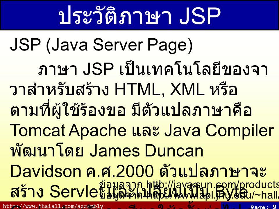 http://www.thaiall.com/assembly Page: 9 ประวัติภาษา JSP JSP (Java Server Page) ภาษา JSP เป็นเทคโนโลยีของจา วาสำหรับสร้าง HTML, XML หรือ ตามที่ผู้ใช้ร้