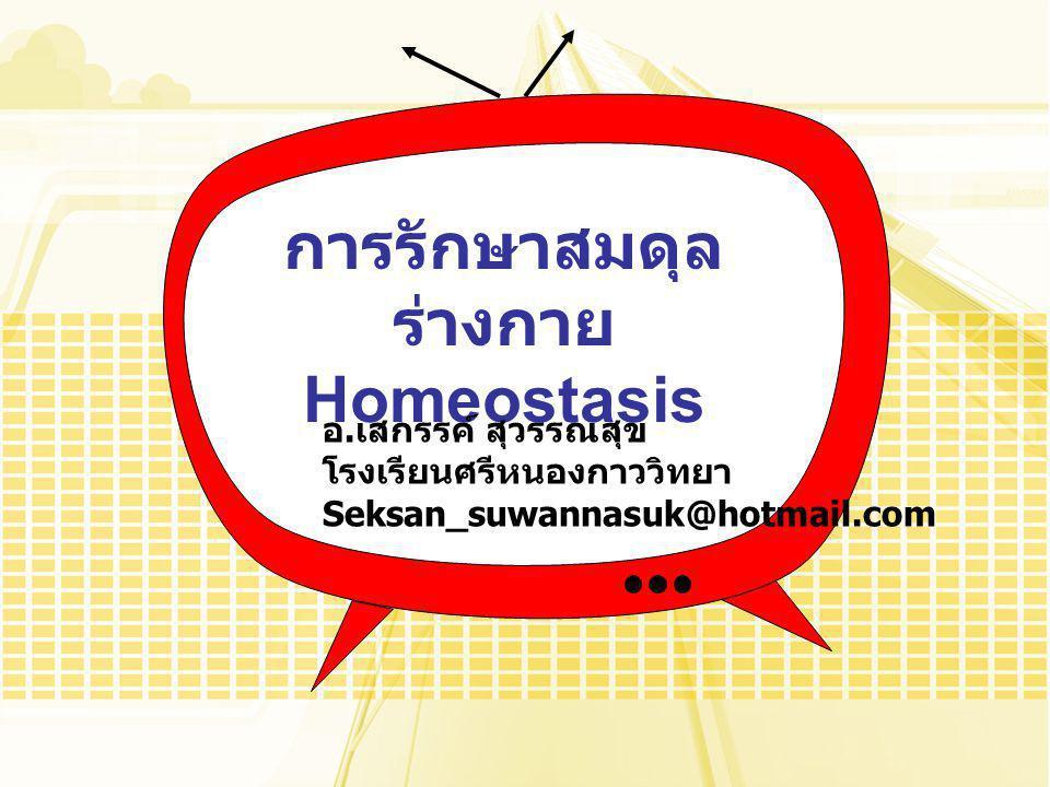 การรักษาสมดุล ร่างกาย Homeostasis อ. เสกรรค์ สุวรรณสุข โรงเรียนศรีหนองกาววิทยา Seksan_suwannasuk@hotmail.com