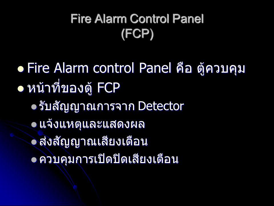 Fire Alarm Control Panel (FCP)  Fire Alarm control Panel คือ ตู้ควบคุม  หน้าที่ของตู้ FCP  รับสัญญาณการจาก Detector  แจ้งแหตุและแสดงผล  ส่งสัญญาณเสียงเตือน  ควบคุมการเปิดปิดเสียงเตือน