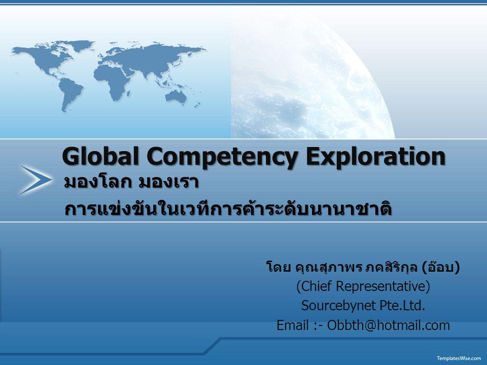 Global Competency Exploration โดย คุณสุภาพร ภคสิริกุล (อ๊อบ) (Chief Representative) Sourcebynet Pte.Ltd. Email :- Obbth@hotmail.com มองโลก มองเรา การแ