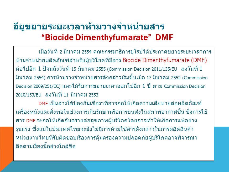 เมื่อวันที่ 2 มีนาคม 2554 คณะกรรมาธิการยุโรปได้ประกาศขยายระยะเวลาการ ห้ามจำหน่ายผลิตภัณฑ์สำหรับผู้บริโภคที่มีสาร Biocide Dimenthyfumarate (DMF) ต่อไปอ
