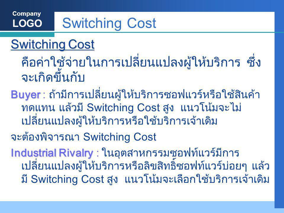 Company LOGO Switching Cost คือค่าใช้จ่ายในการเปลี่ยนแปลงผู้ให้บริการ ซึ่ง จะเกิดขึ้นกับ Buyer Buyer : ถ้ามีการเปลี่ยนผู้ให้บริการซอฟแวร์หรือใช้สินค้า ทดแทน แล้วมี Switching Cost สูง แนวโน้มจะไม่ เปลี่ยนแปลงผู้ให้บริการหรือใช้บริการเจ้าเดิม จะต้องพิจารณา Switching Cost Industrial Rivalry Industrial Rivalry : ในอุตสาหกรรมซอฟท์แวร์มีการ เปลี่ยนแปลงผู้ให้บริการหรือลิขสิทธิ์ซอฟท์แวร์บ่อยๆ แล้ว มี Switching Cost สูง แนวโน้มจะเลือกใช้บริการเจ้าเดิม